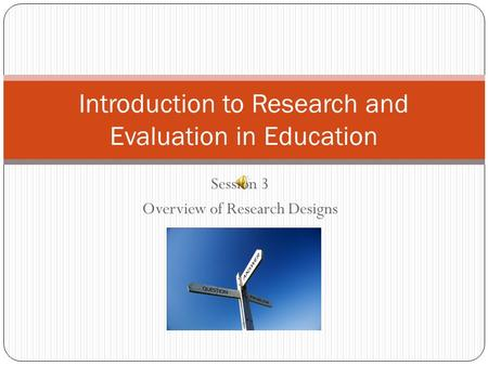 Session 3 Overview of Research Designs Introduction to Research and Evaluation in Education.