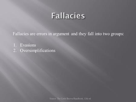 Fallacies are errors in argument and they fall into two groups: 1.Evasions 2.Oversimplifications Source: The Little Brown Handbook, 11th ed.