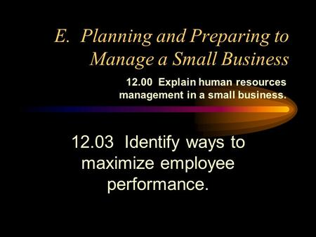 E. Planning and Preparing to Manage a Small Business 12.03 Identify ways to maximize employee performance. 12.00 Explain human resources management in.