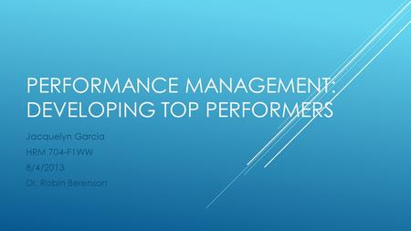 PERFORMANCE MANAGEMENT: DEVELOPING TOP PERFORMERS Jacquelyn Garcia HRM 704-F1WW 8/4/2013 Dr. Robin Berenson.