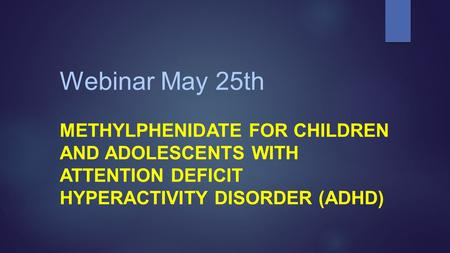 Webinar May 25th METHYLPHENIDATE FOR CHILDREN AND ADOLESCENTS WITH ATTENTION DEFICIT HYPERACTIVITY DISORDER (ADHD)