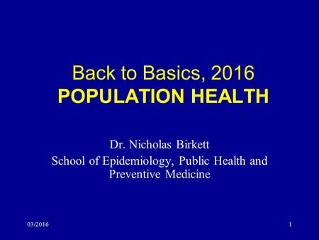 03/20161 Back to Basics, 2016 POPULATION HEALTH Dr. Nicholas Birkett School of Epidemiology, Public Health and Preventive Medicine.