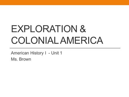 EXPLORATION & COLONIAL AMERICA American History I - Unit 1 Ms. Brown.