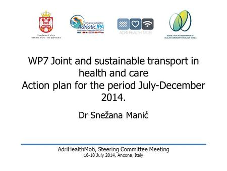 WP7Joint and sustainable transport in health and care Action plan for the period July-December 2014. Dr Snežana Manić AdriHealthMob, Steering Committee.