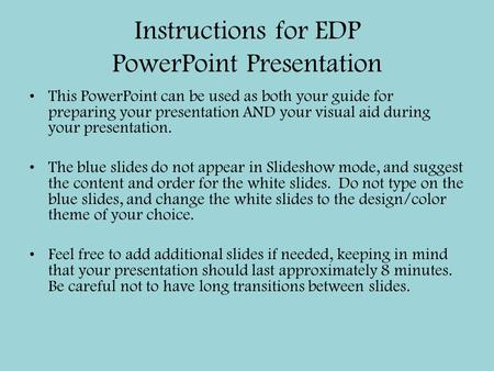 Instructions for EDP PowerPoint Presentation This PowerPoint can be used as both your guide for preparing your presentation AND your visual aid during.