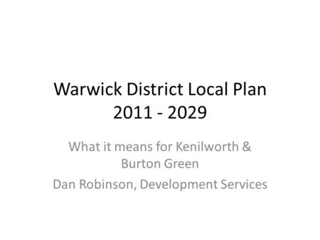 Warwick District Local Plan 2011 - 2029 What it means for Kenilworth & Burton Green Dan Robinson, Development Services.