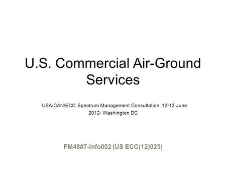 U.S. Commercial Air-Ground Services USA/CAN/ECC Spectrum Management Consultation, 12-13 June 2012- Washington DC FM48#7-Info002 (US ECC(12)025)