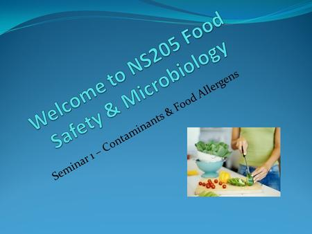 Seminar 1 – Contaminants & Food Allergens. Seminar 1 - Outline 1. Get to know each other 2. Syllabus 3. Questions 4. Discuss this Seminar's topic – Contaminants.
