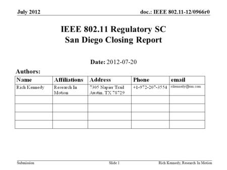 Doc.: IEEE 802.11-12/0966r0 Submission July 2012 Rich Kennedy, Research In MotionSlide 1 IEEE 802.11 Regulatory SC San Diego Closing Report Date: 2012-07-20.