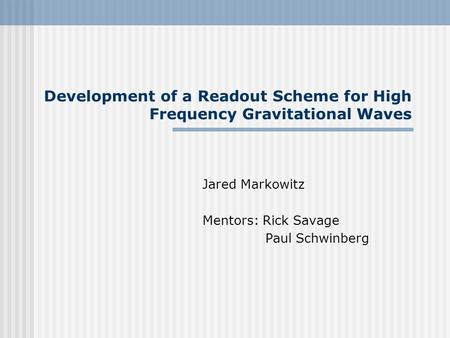 Development of a Readout Scheme for High Frequency Gravitational Waves Jared Markowitz Mentors: Rick Savage Paul Schwinberg.