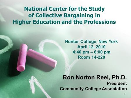 1 National Center for the Study of Collective Bargaining in Higher Education and the Professions Ron Norton Reel, Ph.D. President Community College Association.