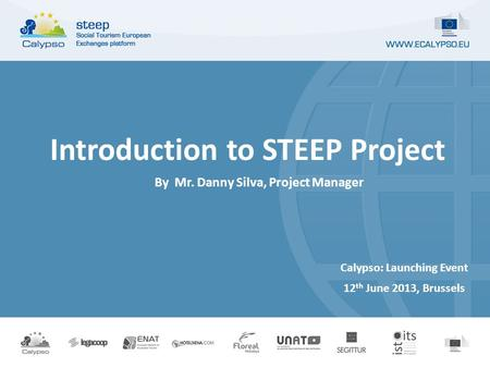 Calypso: Launching Event 12 th June 2013, Brussels Introduction to STEEP Project By Mr. Danny Silva, Project Manager.
