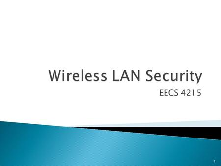 EECS 4215 1.  Wired Equivalent Privacy (WEP) ◦ first security protocol defined in 802.11  Wi-Fi Protected Access (WPA) ◦ defined by Wi-Fi Alliance 