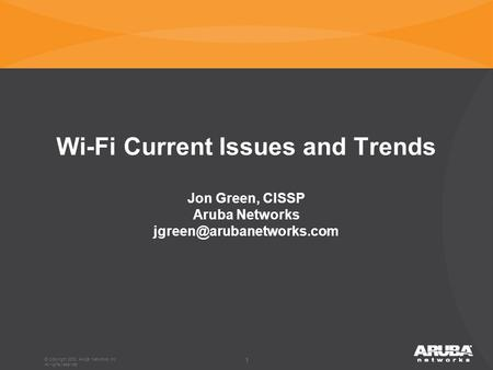 11 Wi-Fi Current Issues and Trends Jon Green, CISSP Aruba Networks © Copyright 2012. Aruba Networks, Inc. All rights reserved.