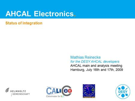 AHCAL Electronics. Status of Integration Mathias Reinecke for the DESY AHCAL developers AHCAL main and analysis meeting Hamburg, July 16th and 17th, 2009.