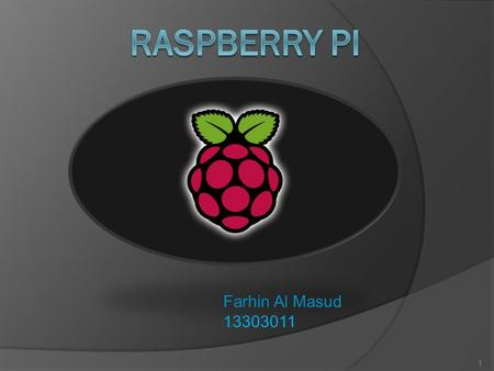 Farhin Al Masud 13303011 1. What is Raspberry PI? o Low cost, credit card sized computer o SOC (System on a chip) o Founded by Raspberry PI foundation.