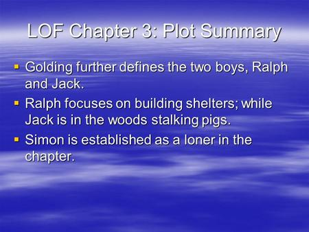 LOF Chapter 3: Plot Summary  Golding further defines the two boys, Ralph and Jack.  Ralph focuses on building shelters; while Jack is in the woods stalking.