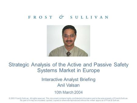 Interactive Analyst Briefing Anil Valsan 10th March 2004 Strategic Analysis of the Active and Passive Safety Systems Market in Europe © 2003 Frost & Sullivan.