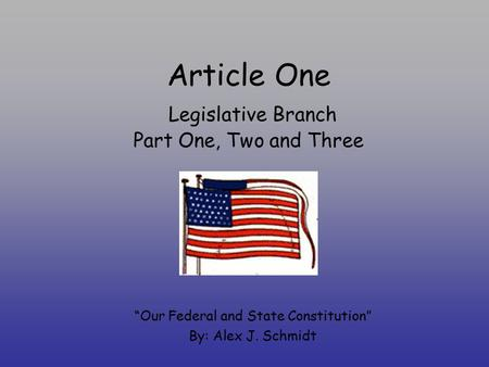 "Article One Legislative Branch Part One, Two and Three ""Our Federal and State Constitution"" By: Alex J. Schmidt."