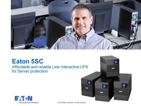 © 2013 Eaton Corporation. All rights reserved. Eaton 5SC Affordable and reliable Line Interactive UPS for Server protection.