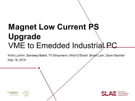 Magnet Low Current PS Upgrade Kristi Luchini,Sandeep Babel, Till Straumann, Mitch D'Ewart, Briant Lam, Dave MacNair May 19, 2016 VME to Emedded Industrial.