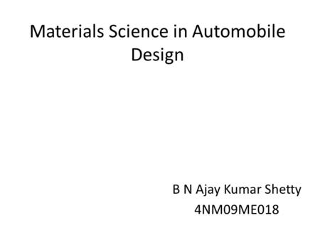 Materials Science in Automobile Design B N Ajay Kumar Shetty 4NM09ME018.
