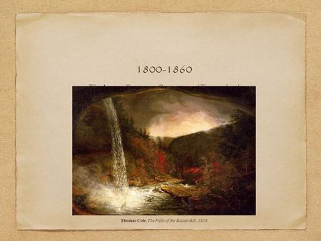 The American Renaissance: Romanticism and Transcendentalism 1800-1860 Thomas Cole, The Falls of the Kaaterskill, 1826.