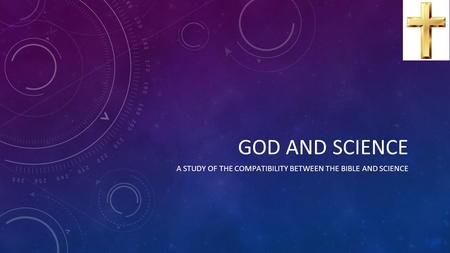 GOD AND SCIENCE A STUDY OF THE COMPATIBILITY BETWEEN THE BIBLE AND SCIENCE.