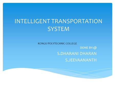 INTELLIGENT TRANSPORTATION SYSTEM DONE S.DHARANI DHARAN S.JEEVAANANTH KONGU POLYTECHNIC COLLEGE.