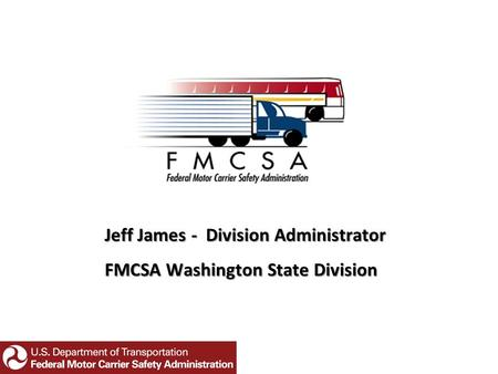 Jeff James - Division Administrator FMCSA Washington State Division.