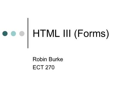 HTML III (Forms) Robin Burke ECT 270. Outline Where we are in this class Web applications HTML Forms Break Forms lab.