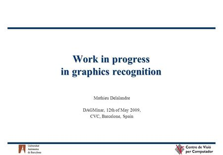 Work in progress in graphics recognition Mathieu Delalandre DAGMinar, 12th of May 2009, CVC, Barcelone, Spain.