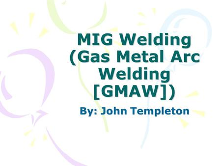 MIG Welding (Gas Metal Arc Welding [GMAW]) By: John Templeton.
