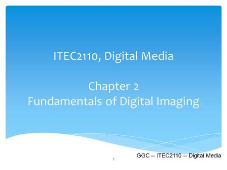 ITEC2110, Digital Media Chapter 2 Fundamentals of Digital Imaging 1 GGC -- ITEC2110 -- Digital Media.