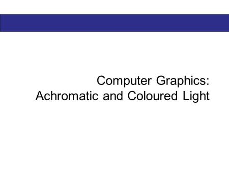 Computer Graphics: Achromatic and Coloured Light.