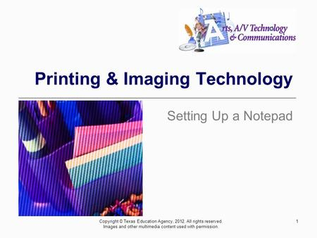 1 Printing & Imaging Technology Setting Up a Notepad Copyright © Texas Education Agency, 2012. All rights reserved. Images and other multimedia content.