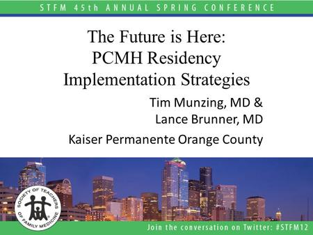 The Future is Here: PCMH Residency Implementation Strategies Tim Munzing, MD & Lance Brunner, MD Kaiser Permanente Orange County.