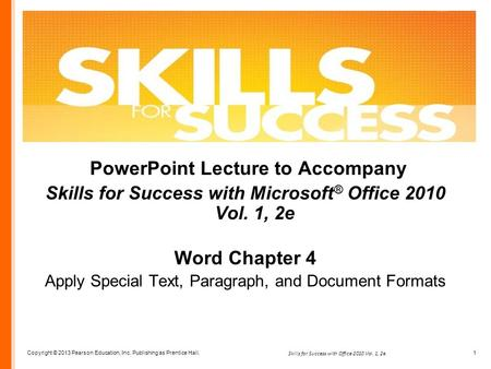 Copyright © 2013 Pearson Education, Inc. Publishing as Prentice Hall. 1 Skills for Success with Office 2010 Vol. 1, 2e PowerPoint Lecture to Accompany.