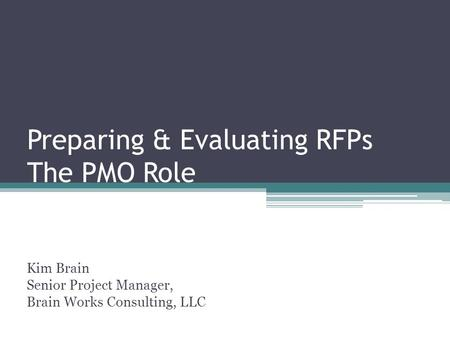 Preparing & Evaluating RFPs The PMO Role Kim Brain Senior Project Manager, Brain Works Consulting, LLC.
