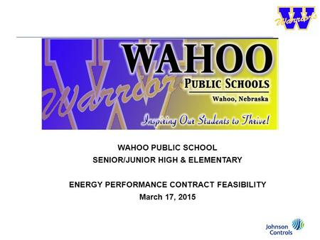 Johnson Controls, Inc. — 1 1/6 2/6 4/6 5/6 1/4 3/4 1/2 WAHOO PUBLIC SCHOOL SENIOR/JUNIOR HIGH & ELEMENTARY ENERGY PERFORMANCE CONTRACT FEASIBILITY March.