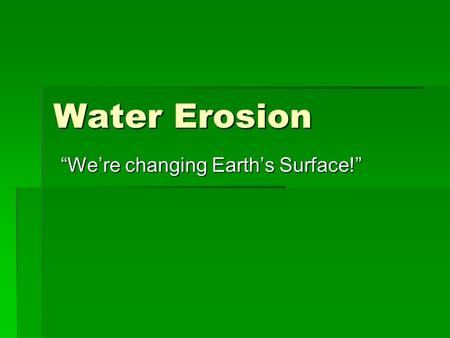 "Water Erosion ""We're changing Earth's Surface!"" A. Stream Erosion 1. Running Water 2. Energy 3. The water cycle -Most effective agent in wearing down."