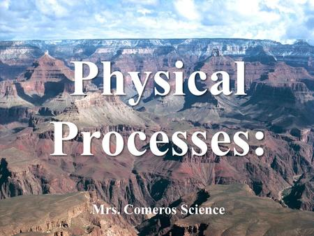 Physical Processes: Physical Processes: Mrs. Comeros Science.