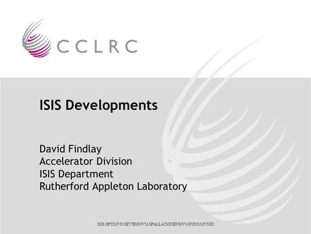 ISIS OPTIMVS NEVTRONVM SPALLATIONENSIVM FONS MVNDI ISIS Developments David Findlay Accelerator Division ISIS Department Rutherford Appleton Laboratory.