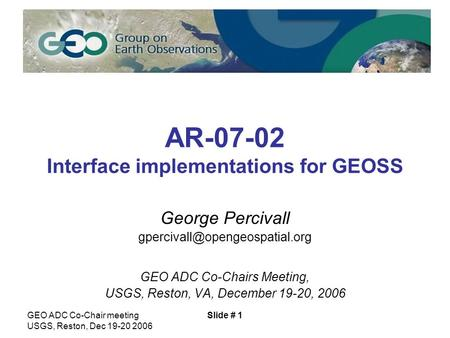 GEO ADC Co-Chair meeting USGS, Reston, Dec 19-20 2006 Slide # 1 AR-07-02 Interface implementations for GEOSS George Percivall