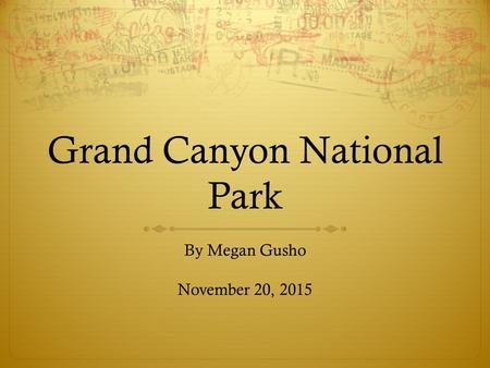 Grand Canyon National Park By Megan Gusho November 20, 2015.