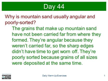 1Daily Warm-Up Exercises Day 44 Why is mountain sand usually angular and poorly-sorted? The grains that make up mountain sand have not been carried far.