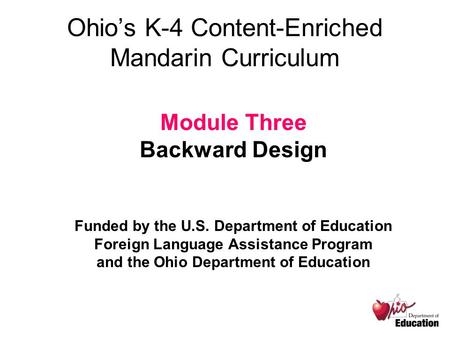 Ohio's K-4 Content-Enriched Mandarin Curriculum Module Three Backward Design Funded by the U.S. Department of Education Foreign Language Assistance Program.