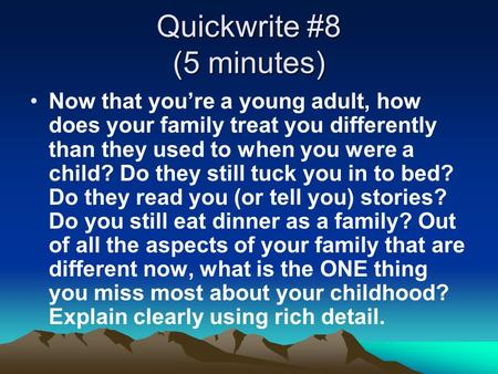Quickwrite #8 (5 minutes) Now that you're a young adult, how does your family treat you differently than they used to when you were a child? Do they still.