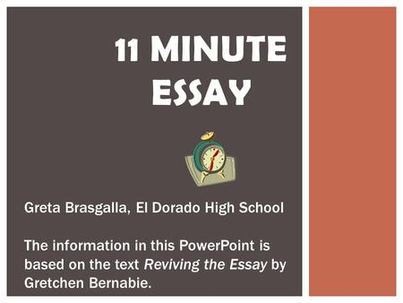 11 MINUTE ESSAY Greta Brasgalla, El Dorado High School The information in this PowerPoint is based on the text Reviving the Essay by Gretchen Bernabie.
