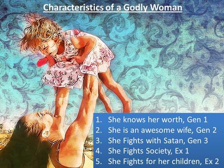 Characteristics of a Godly Woman 1.She knows her worth, Gen 1 2.She is an awesome wife, Gen 2 3.She Fights with Satan, Gen 3 4.She Fights Society, Ex 1.